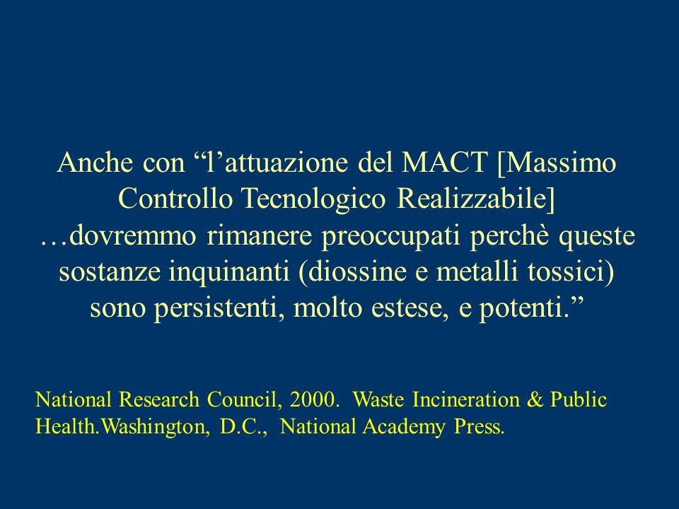 Anche con l'attuazione del MACT [Massimo Controllo Tecnologico Realizzabile] …dovremmo rimanere preoccupati perchè queste sostanze inquinanti (diossine e metalli tossici) sono persistenti, molto estese, e potenti.